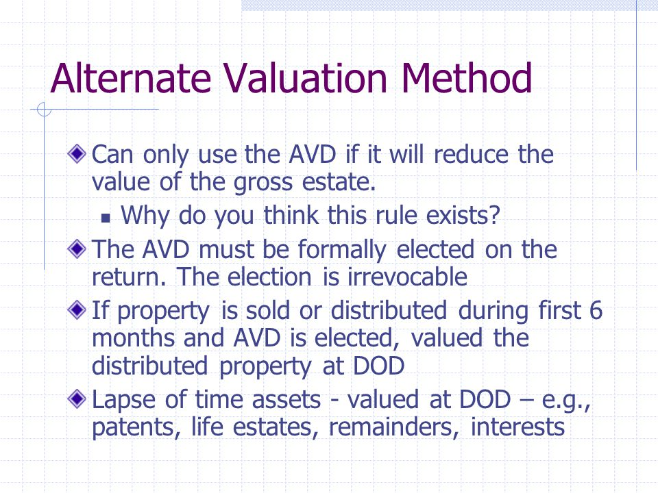 Alternate Valuation Method Can only use the AVD if it will reduce the value of the gross estate. Why do you think this rule exists? The AVD must be fo