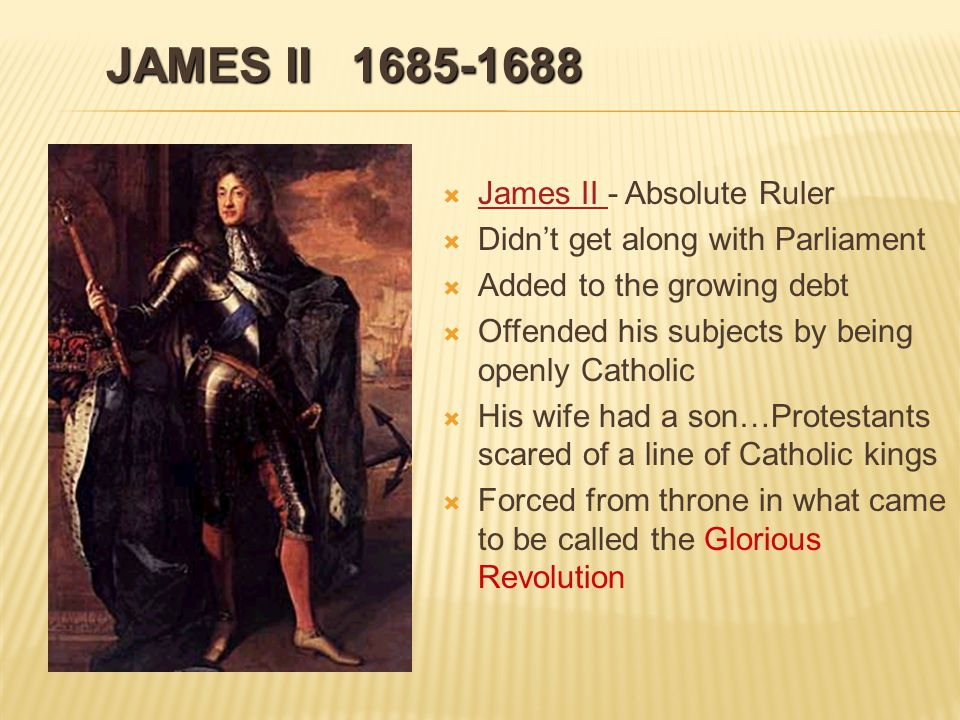 JAMES II 1685-1688   James II - Absolute Ruler James II   Didn't get along with Parliament   Added to the growing debt   Offended his subjects by being openly Catholic   His wife had a son…Protestants scared of a line of Catholic kings   Forced from throne in what came to be called the Glorious Revolution