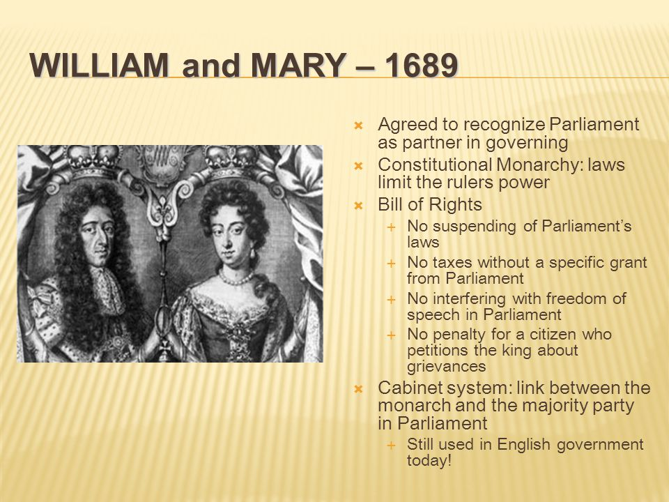 WILLIAM and MARY – 1689  Agreed to recognize Parliament as partner in governing  Constitutional Monarchy: laws limit the rulers power  Bill of Rights  No suspending of Parliament's laws  No taxes without a specific grant from Parliament  No interfering with freedom of speech in Parliament  No penalty for a citizen who petitions the king about grievances  Cabinet system: link between the monarch and the majority party in Parliament  Still used in English government today!