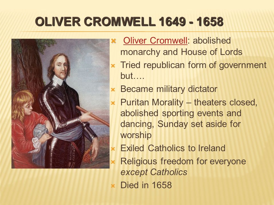 OLIVER CROMWELL 1649 - 1658   Oliver Cromwell: abolished monarchy and House of Lords Oliver Cromwell   Tried republican form of government but….