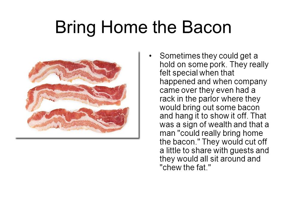Bring Home the Bacon Sometimes they could get a hold on some pork.