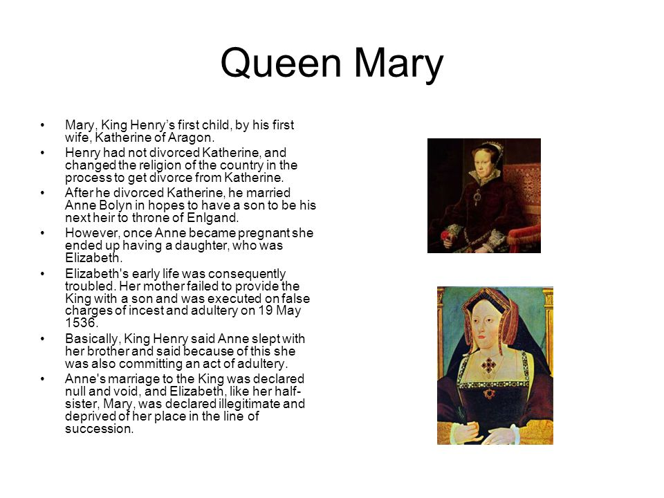 Queen Mary Mary, King Henry's first child, by his first wife, Katherine of Aragon.