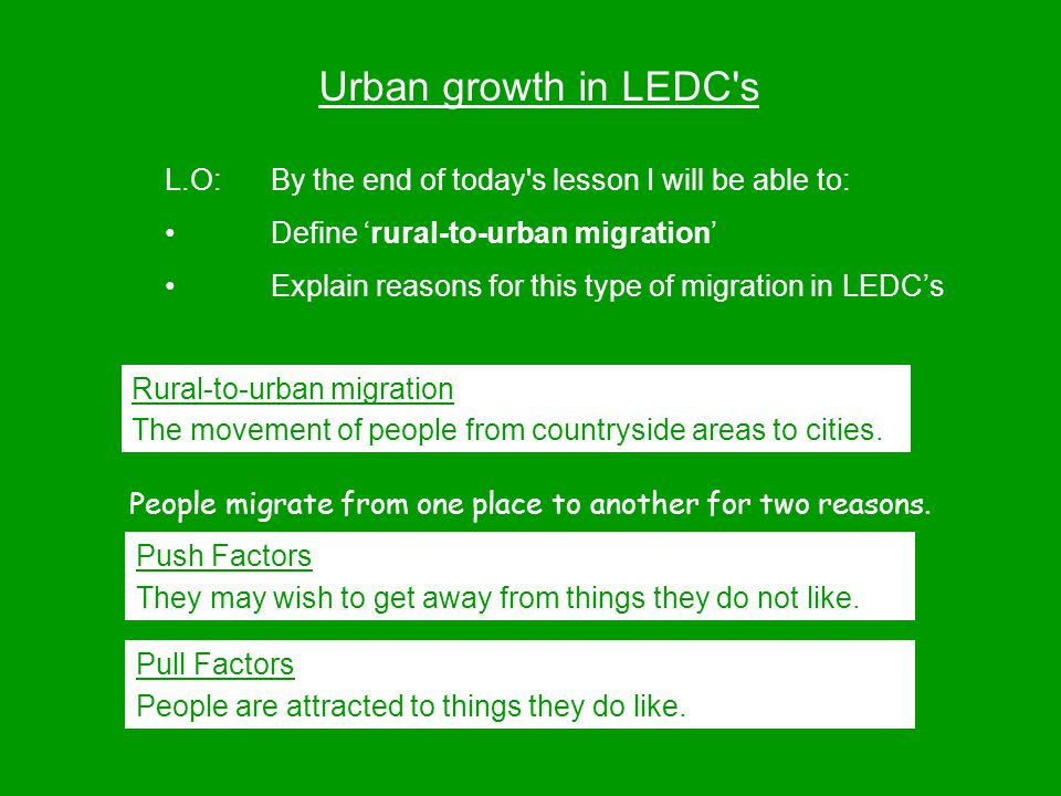 Urban growth in LEDC s L.O:By the end of today s lesson I will be able to: Define 'rural-to-urban migration' Explain reasons for this type of migration in LEDC's Rural-to-urban migration The movement of people from countryside areas to cities.