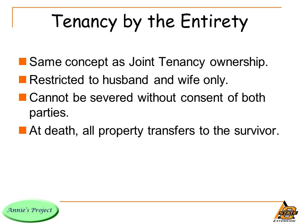 Tenancy by the Entirety Same concept as Joint Tenancy ownership.