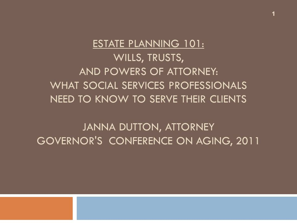 ESTATE PLANNING 101: WILLS, TRUSTS, AND POWERS OF ATTORNEY: WHAT SOCIAL SERVICES PROFESSIONALS NEED TO KNOW TO SERVE THEIR CLIENTS JANNA DUTTON, ATTORNEY GOVERNOR S CONFERENCE ON AGING, 2011 1