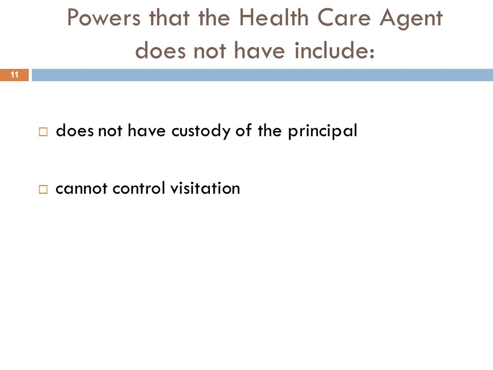 Powers that the Health Care Agent does not have include:  does not have custody of the principal  cannot control visitation 11
