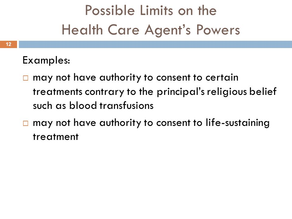 Possible Limits on the Health Care Agent's Powers Examples:  may not have authority to consent to certain treatments contrary to the principal's religious belief such as blood transfusions  may not have authority to consent to life-sustaining treatment 12