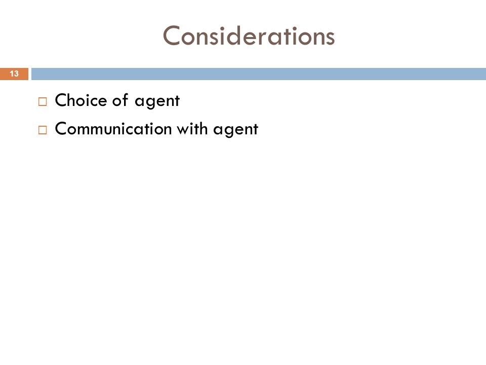 Considerations  Choice of agent  Communication with agent 13