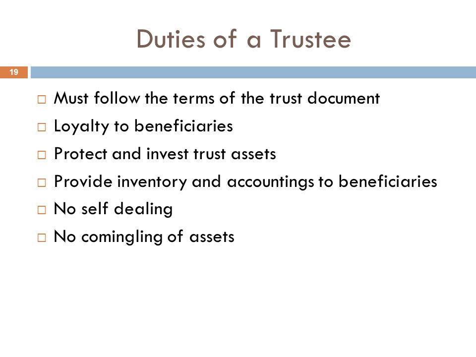Duties of a Trustee  Must follow the terms of the trust document  Loyalty to beneficiaries  Protect and invest trust assets  Provide inventory and accountings to beneficiaries  No self dealing  No comingling of assets 19