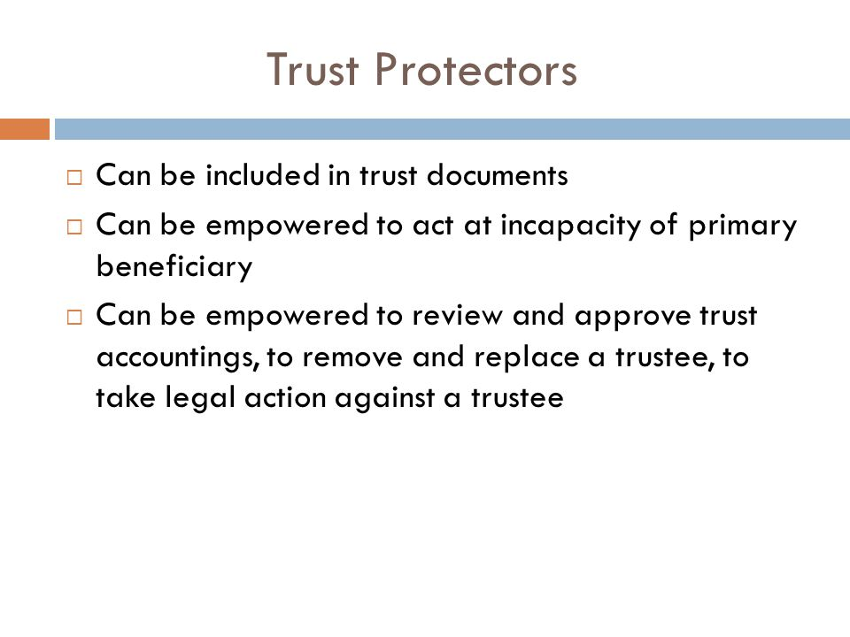 Trust Protectors  Can be included in trust documents  Can be empowered to act at incapacity of primary beneficiary  Can be empowered to review and approve trust accountings, to remove and replace a trustee, to take legal action against a trustee