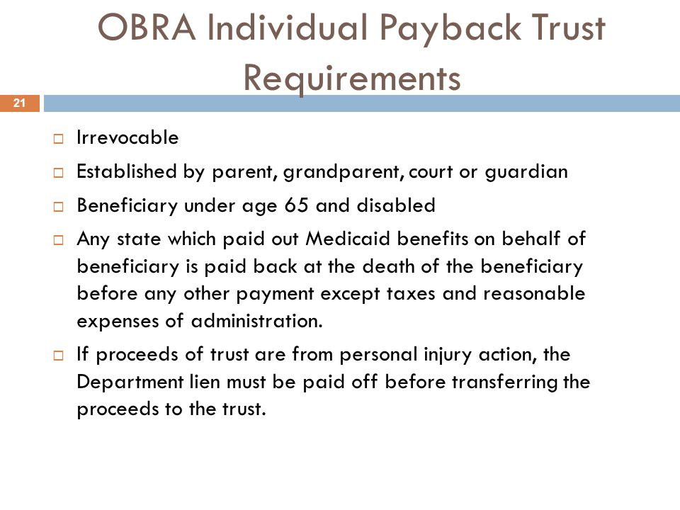 OBRA Individual Payback Trust Requirements  Irrevocable  Established by parent, grandparent, court or guardian  Beneficiary under age 65 and disabled  Any state which paid out Medicaid benefits on behalf of beneficiary is paid back at the death of the beneficiary before any other payment except taxes and reasonable expenses of administration.