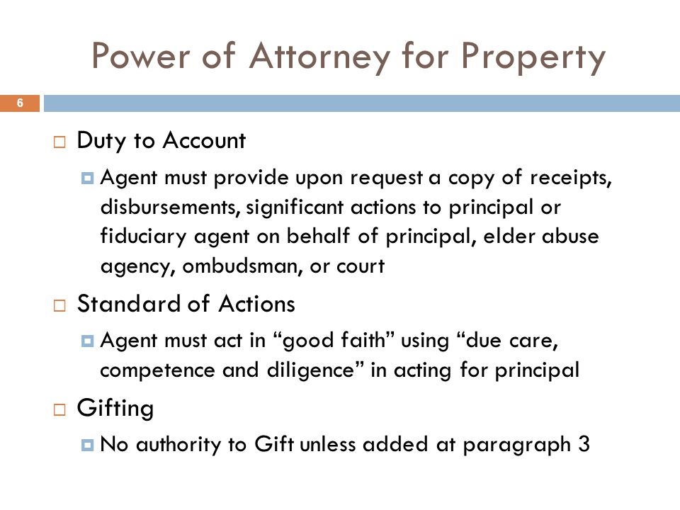 Power of Attorney for Property  Duty to Account  Agent must provide upon request a copy of receipts, disbursements, significant actions to principal or fiduciary agent on behalf of principal, elder abuse agency, ombudsman, or court  Standard of Actions  Agent must act in good faith using due care, competence and diligence in acting for principal  Gifting  No authority to Gift unless added at paragraph 3 6
