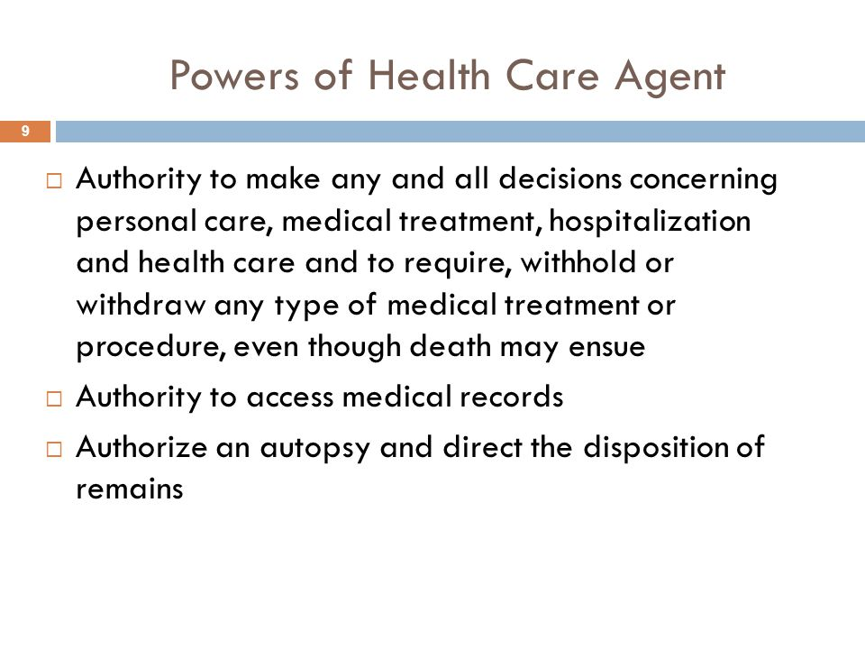 Powers of Health Care Agent  Authority to make any and all decisions concerning personal care, medical treatment, hospitalization and health care and to require, withhold or withdraw any type of medical treatment or procedure, even though death may ensue  Authority to access medical records  Authorize an autopsy and direct the disposition of remains 9