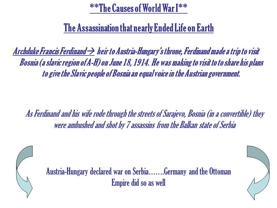 **The Causes of World War I** The Assassination that nearly Ended Life on Earth * Archduke Francis Ferdinand  heir to Austria-Hungary's throne, Ferdinand made a trip to visit Bosnia (a slavic region of A-H) on June 18, 1914.