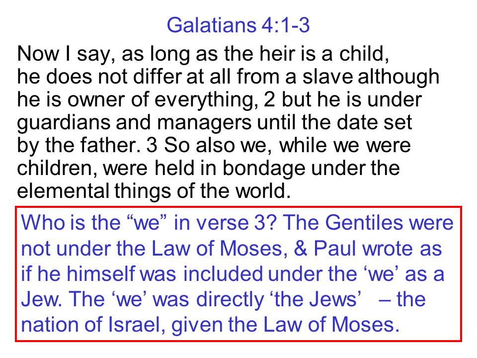 Galatians 4:1-3 Now I say, as long as the heir is a child, he does not differ at all from a slave although he is owner of everything, 2 but he is unde