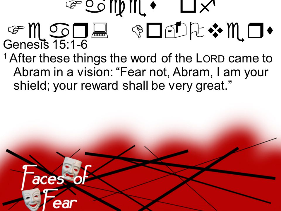 Genesis 15:1-6 1 After these things the word of the L ORD came to Abram in a vision: Fear not, Abram, I am your shield; your reward shall be very great. Faces of Fear: Do-Overs