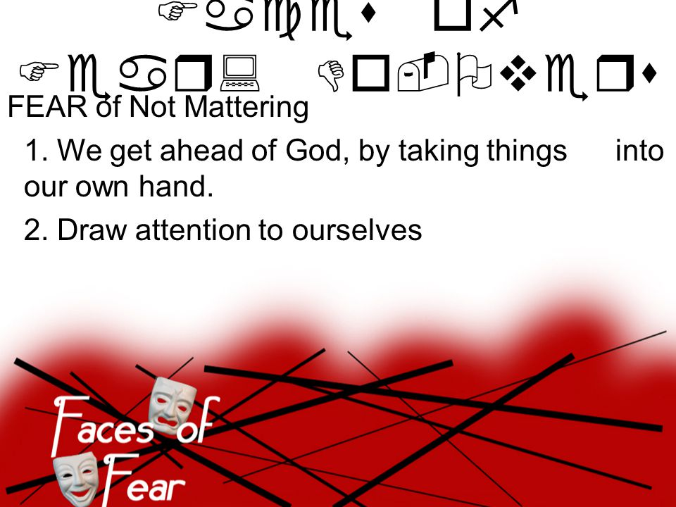 FEAR of Not Mattering 1. We get ahead of God, by taking things into our own hand.