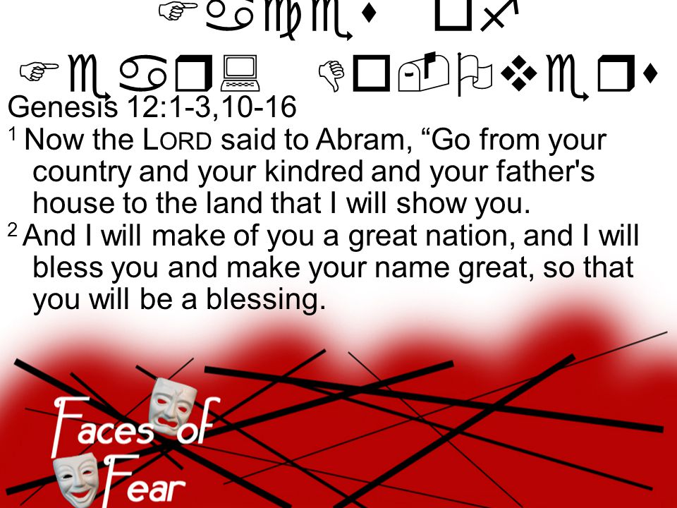 Genesis 12:1-3,10-16 3 I will bless those who bless you, and him who dishonors you I will curse, and in you all the families of the earth shall be blessed. Faces of Fear: Do-Overs