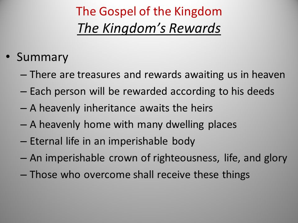 Summary – There are treasures and rewards awaiting us in heaven – Each person will be rewarded according to his deeds – A heavenly inheritance awaits the heirs – A heavenly home with many dwelling places – Eternal life in an imperishable body – An imperishable crown of righteousness, life, and glory – Those who overcome shall receive these things The Gospel of the Kingdom The Kingdom's Rewards