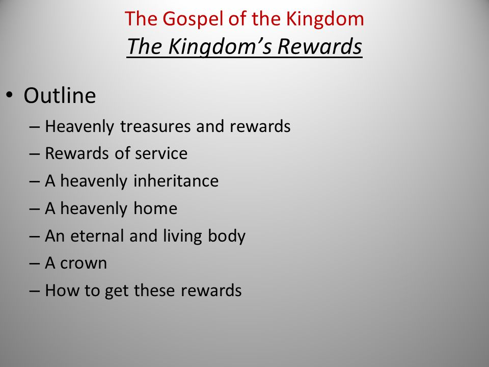 Outline – Heavenly treasures and rewards – Rewards of service – A heavenly inheritance – A heavenly home – An eternal and living body – A crown – How to get these rewards The Gospel of the Kingdom The Kingdom's Rewards