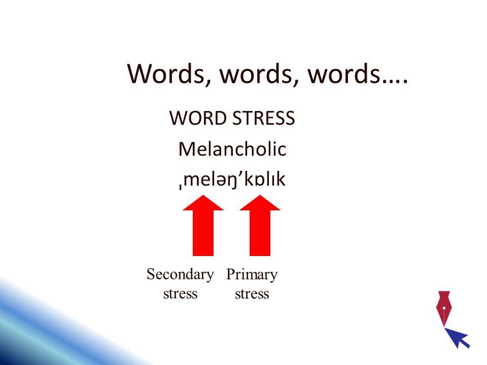 Words, words, words…. WORD STRESS Melancholic ˌ meləŋ'kɒlɪk Secondary stress Primary stress