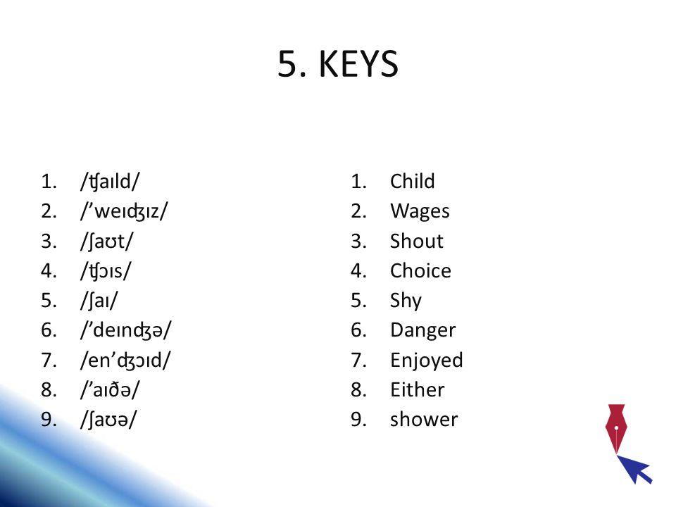 5. KEYS 1./ʧaɪld/ 2./'weɪʤɪz/ 3./ʃaʊt/ 4./ʧɔɪs/ 5./ʃaɪ/ 6./'deɪnʤə/ 7./en'ʤɔɪd/ 8./'aɪðə/ 9./ʃaʊə/ 1.Child 2.Wages 3.Shout 4.Choice 5.Shy 6.Danger 7.E