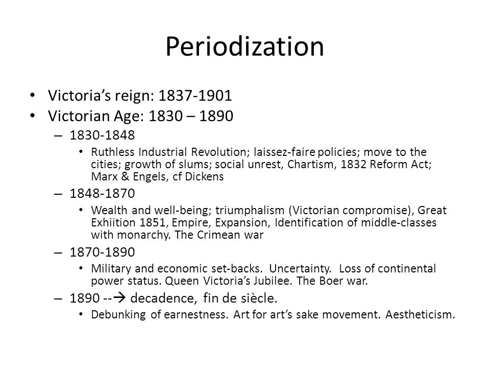 Periodization Victoria's reign: 1837-1901 Victorian Age: 1830 – 1890 – 1830-1848 Ruthless Industrial Revolution; laissez-faire policies; move to the cities; growth of slums; social unrest, Chartism, 1832 Reform Act; Marx & Engels, cf Dickens – 1848-1870 Wealth and well-being; triumphalism (Victorian compromise), Great Exhiition 1851, Empire, Expansion, Identification of middle-classes with monarchy.