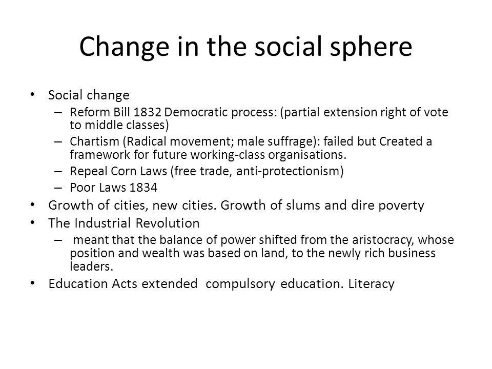 Change in the social sphere Social change – Reform Bill 1832 Democratic process: (partial extension right of vote to middle classes) – Chartism (Radical movement; male suffrage): failed but Created a framework for future working-class organisations.