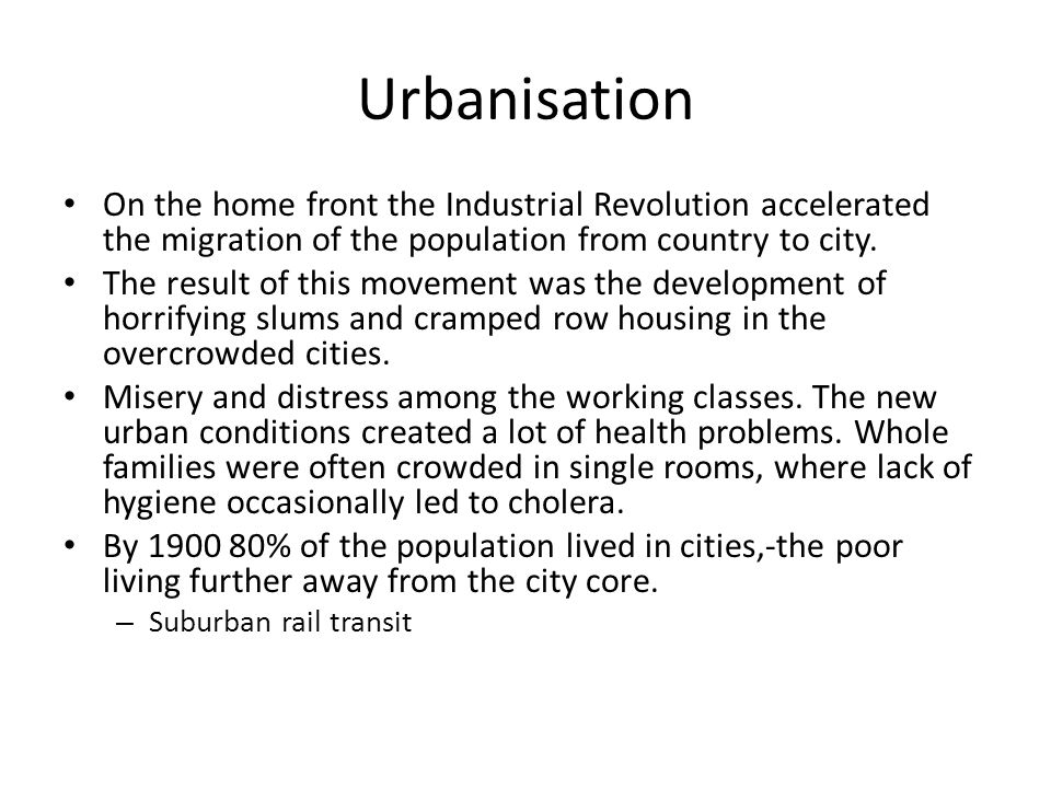 Urbanisation On the home front the Industrial Revolution accelerated the migration of the population from country to city.