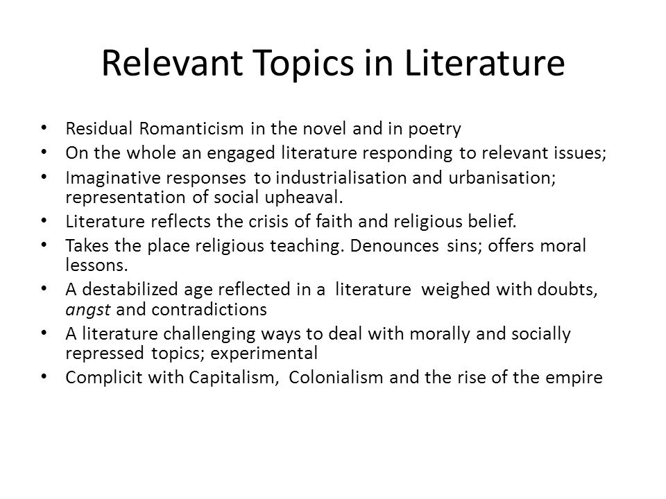 Relevant Topics in Literature Residual Romanticism in the novel and in poetry On the whole an engaged literature responding to relevant issues; Imaginative responses to industrialisation and urbanisation; representation of social upheaval.