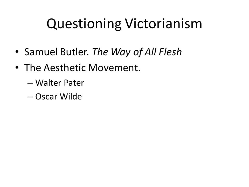 Questioning Victorianism Samuel Butler. The Way of All Flesh The Aesthetic Movement.