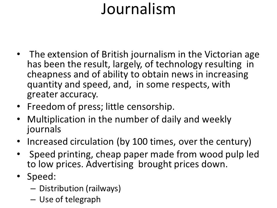 Journalism The extension of British journalism in the Victorian age has been the result, largely, of technology resulting in cheapness and of ability to obtain news in increasing quantity and speed, and, in some respects, with greater accuracy.