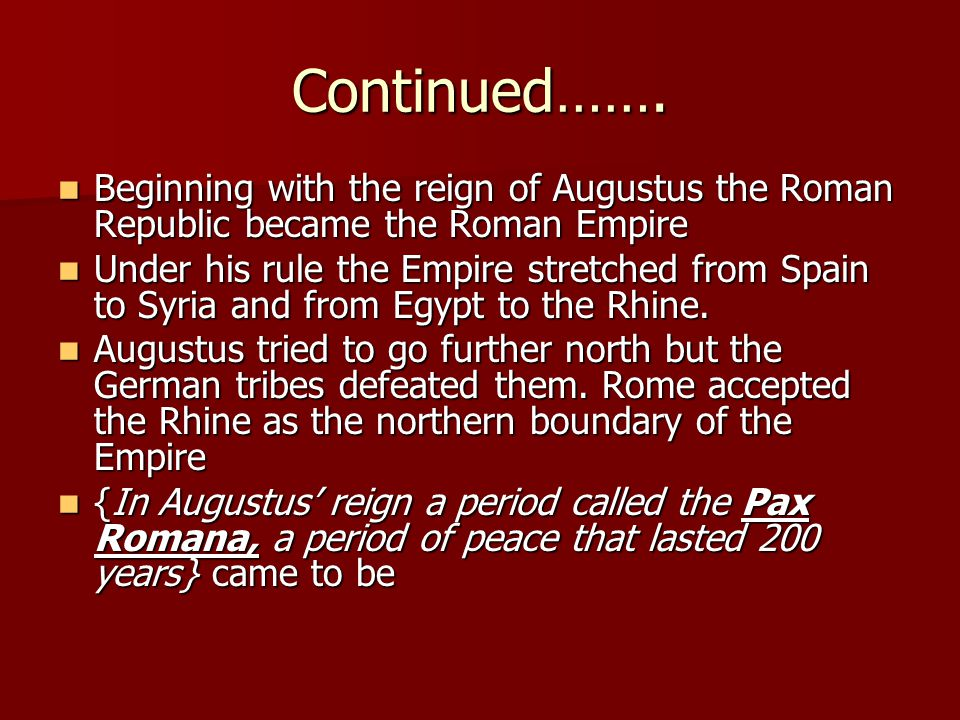 Continued……. Beginning with the reign of Augustus the Roman Republic became the Roman Empire Beginning with the reign of Augustus the Roman Republic b