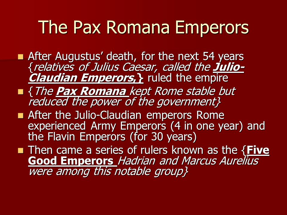The Pax Romana Emperors After Augustus' death, for the next 54 years {relatives of Julius Caesar, called the Julio- Claudian Emperors,} ruled the empi