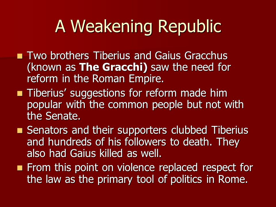 A Weakening Republic Two brothers Tiberius and Gaius Gracchus (known as The Gracchi) saw the need for reform in the Roman Empire. Two brothers Tiberiu
