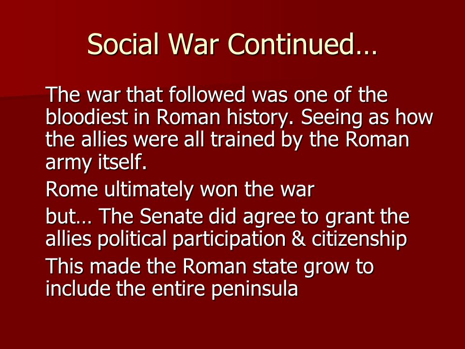 Social War Continued… The war that followed was one of the bloodiest in Roman history. Seeing as how the allies were all trained by the Roman army its