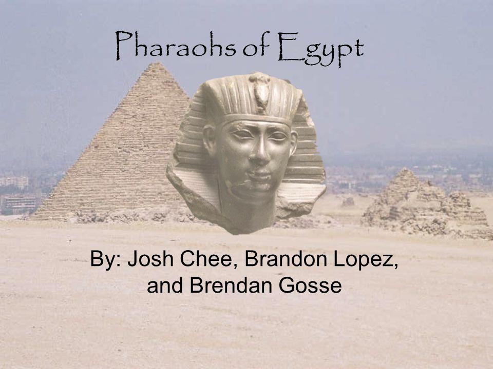 Pharaohs of Egypt By: Josh Chee, Brandon Lopez, and Brendan Gosse