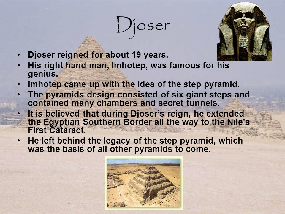 Djoser Djoser reigned for about 19 years. His right hand man, Imhotep, was famous for his genius.