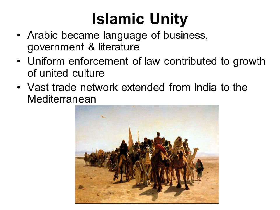 Islamic Unity Arabic became language of business, government & literature Uniform enforcement of law contributed to growth of united culture Vast trad