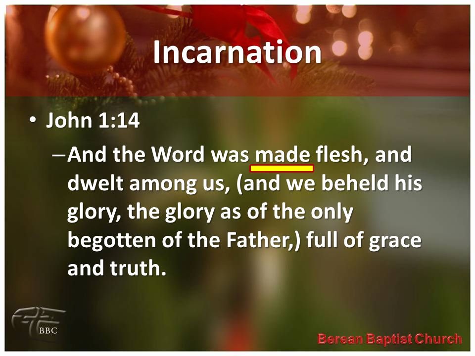 Incarnation John 1:14 John 1:14 – And the Word was made flesh, and dwelt among us, (and we beheld his glory, the glory as of the only begotten of the