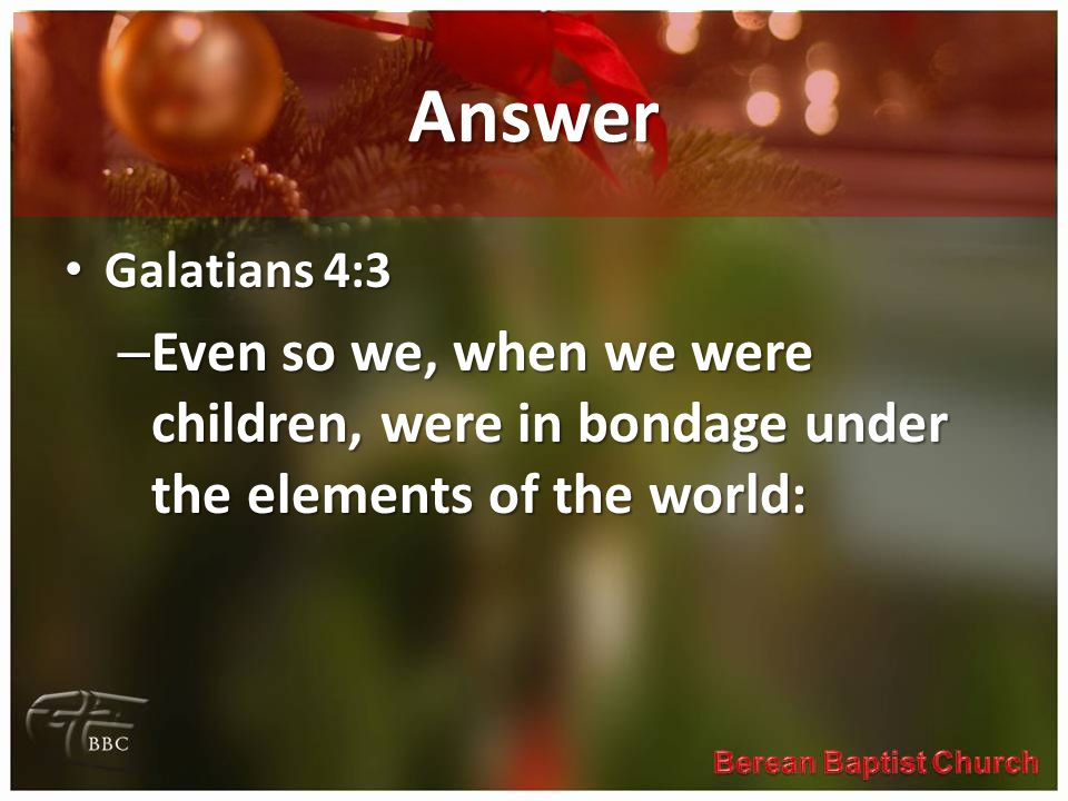 Answer Galatians 4:3 Galatians 4:3 – Even so we, when we were children, were in bondage under the elements of the world:
