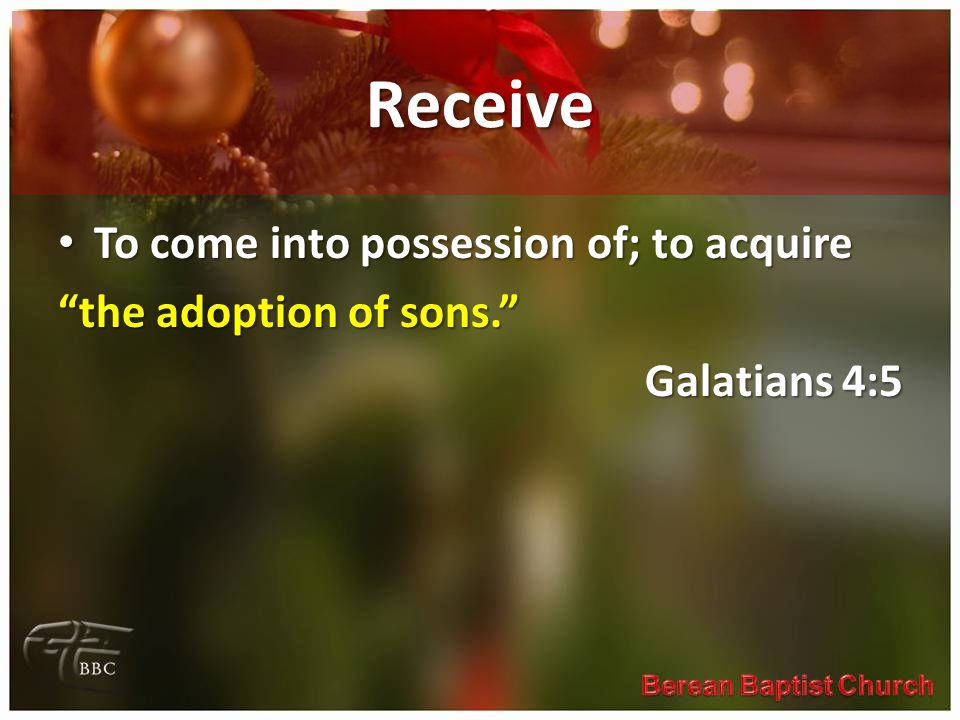 "Receive To come into possession of; to acquire To come into possession of; to acquire ""the adoption of sons."" Galatians 4:5"