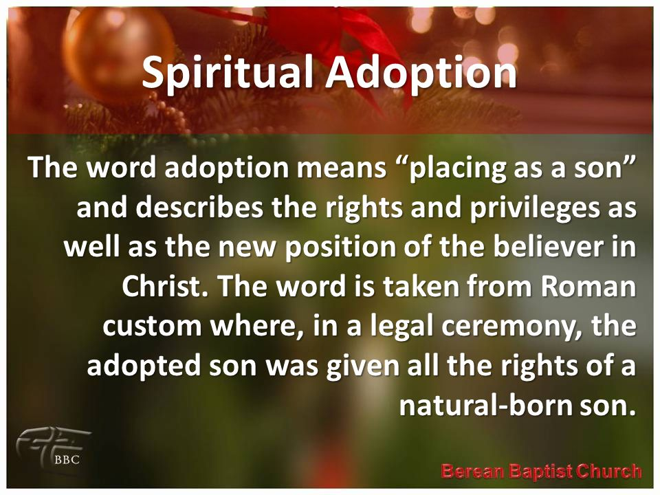 "Spiritual Adoption The word adoption means ""placing as a son"" and describes the rights and privileges as well as the new position of the believer in C"