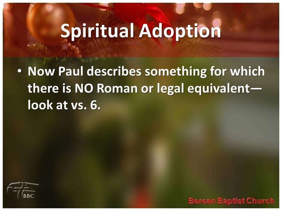 Spiritual Adoption Now Paul describes something for which there is NO Roman or legal equivalent— look at vs. 6. Now Paul describes something for which
