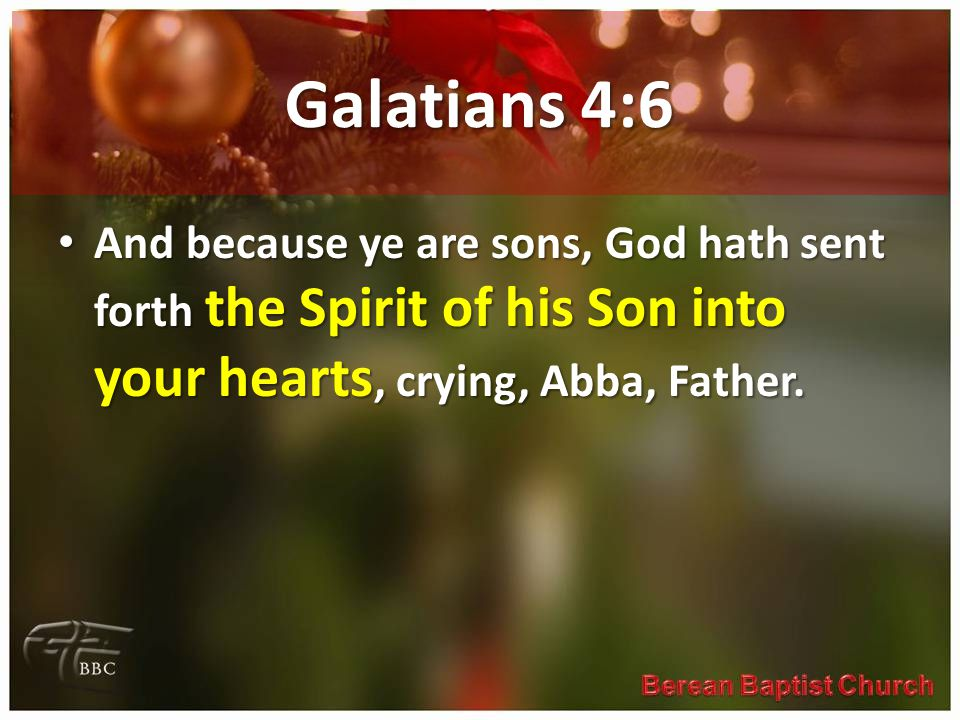 Galatians 4:6 And because ye are sons, God hath sent forth the Spirit of his Son into your hearts, crying, Abba, Father. And because ye are sons, God