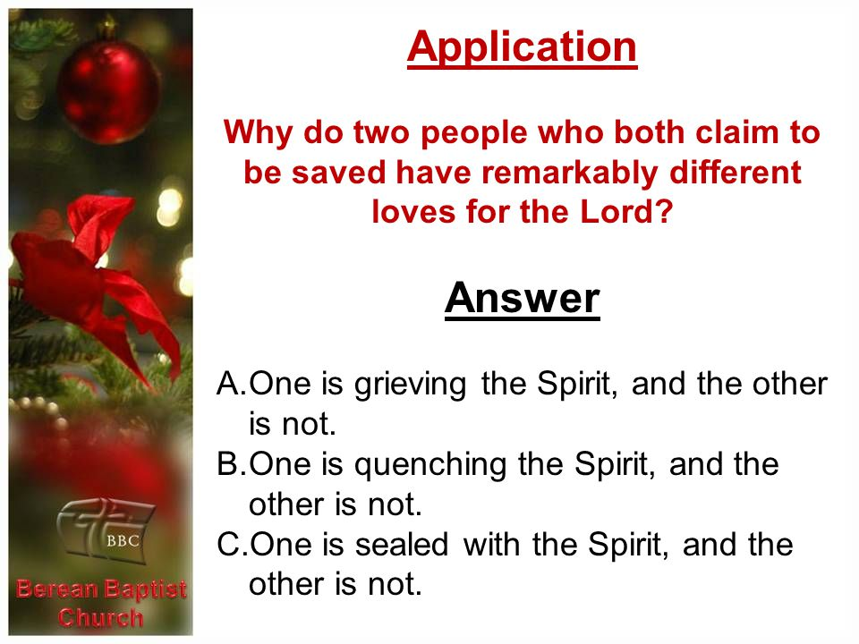 Application Why do two people who both claim to be saved have remarkably different loves for the Lord? Answer A.One is grieving the Spirit, and the ot