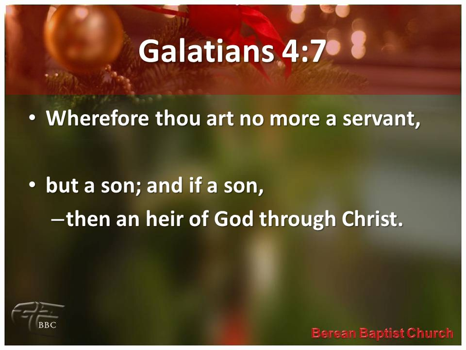 Galatians 4:7 Wherefore thou art no more a servant, Wherefore thou art no more a servant, but a son; and if a son, but a son; and if a son, – then an