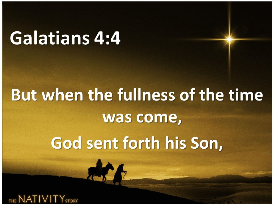Galatians 4:4 But when the fullness of the time was come, God sent forth his Son,