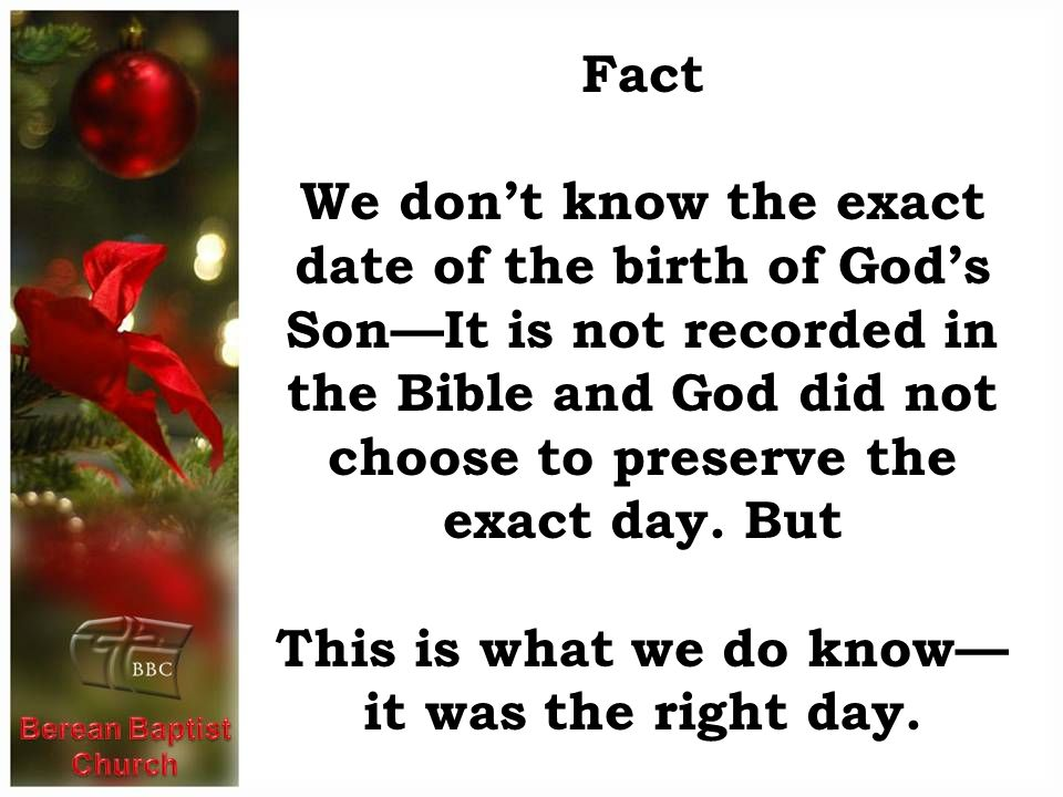 Fact We don't know the exact date of the birth of God's Son—It is not recorded in the Bible and God did not choose to preserve the exact day. But This
