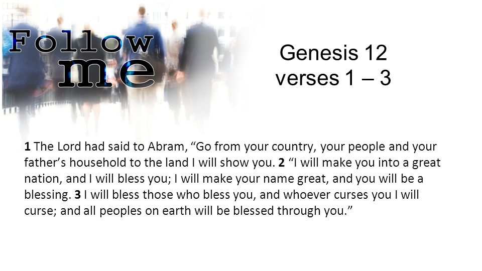 "Genesis 12 verses 1 – 3 1 The Lord had said to Abram, ""Go from your country, your people and your father's household to the land I will show you. 2 ""I"